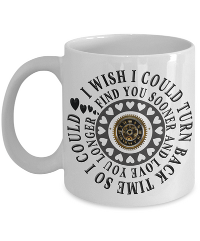Romantic Gift Mug for Him I Wish I Could Turn Back Time Find You Sooner Love You Longer Novelty Birthday Ceramic Coffee Cup