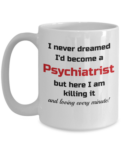 Image of Occupation Mug I Never Dreamed I'd Become a Psychiatrist but here I am killing it and loving every minute! Unique Novelty Birthday Christmas Gifts Humor Quote Ceramic Coffee Tea Cup