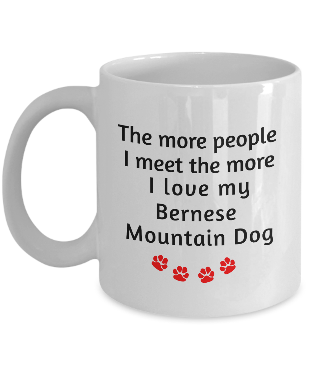 Dog Lover Mug The more people I meet the more I love my Bernese Mountain Dog unique ceramic coffee cup gifts