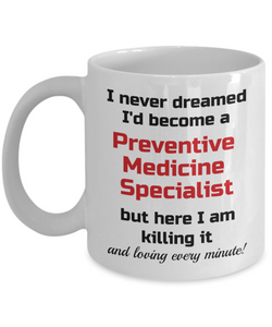 Occupation Mug I Never Dreamed I'd Become a Preventive Medicine Specialist but here I am killing it and loving every minute! Unique Novelty Birthday Christmas Gifts Humor Quote Ceramic Coffee Tea Cup