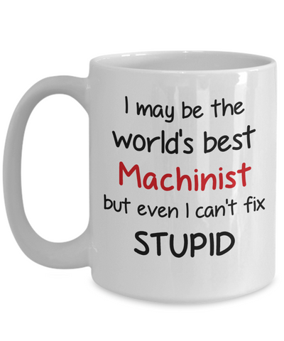 Machinist Occupation Mug Funny World's Best Can't Fix Stupid Unique Novelty Birthday Christmas Gifts Ceramic Coffee Cup