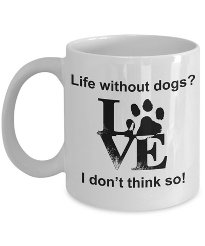 Pet Lover Mug Life Without Dogs I Don't Think So Animal Lover Unique Ceramic Coffee Cups