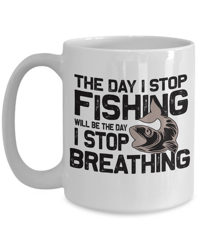 The Day I Stop Fishing Is The Day I Stop Breathing Addict Mug Gift for Gift for Fisherman Loving Husband Boyfriend Wife Girlfriend Novelty Birthday Ceramic Coffee Cup