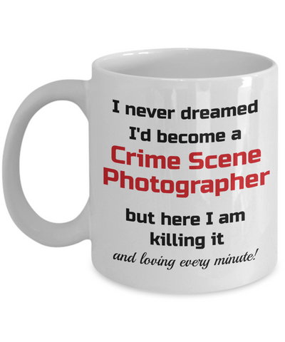 Image of Occupation Mug I Never Dreamed I'd Become a Crime Scene Photographer but here I am killing it and loving every minute! Unique Novelty Birthday Christmas Gifts Humor Quote Ceramic Coffee Tea Cup