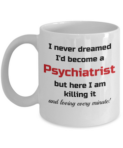 Occupation Mug I Never Dreamed I'd Become a Psychiatrist but here I am killing it and loving every minute! Unique Novelty Birthday Christmas Gifts Humor Quote Ceramic Coffee Tea Cup