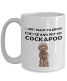 Cockapoo Lover Gift, I Just Want To Drink Coffee and Pet My Cockapoo, Fun Novelty Coffee Mug