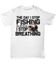 The Day I Stop Fishing Will Be The Day I Stop Breathing Addict T-Shirt Fisherman Gift for Fish Loving Husband Boyfriend Wife Girlfriend Novelty Birthday Shirt
