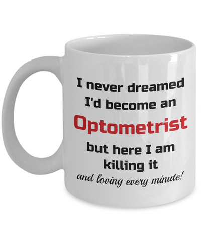 Image of Occupation Mug I Never Dreamed I'd Become an Optometrist but here I am killing it and loving every minute! Unique Novelty Birthday Christmas Gifts Humor Quote Ceramic Coffee Tea Cup