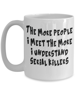 Funny Sarcastic Mug The More People I Meet The More I Understand Serial Killers
