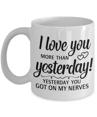 Funny Love You Mug Gift Yesterday You Got on My Nerves Novelty Coffee Cup