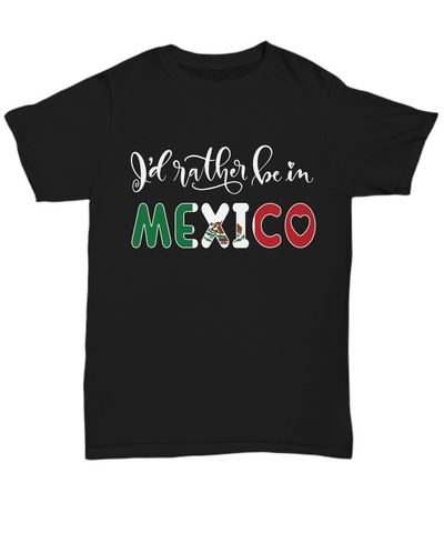 I'd Rather be in Mexico Black Shirt Expat Mexican Gift Novelty Birthday Unisex T-Shirt