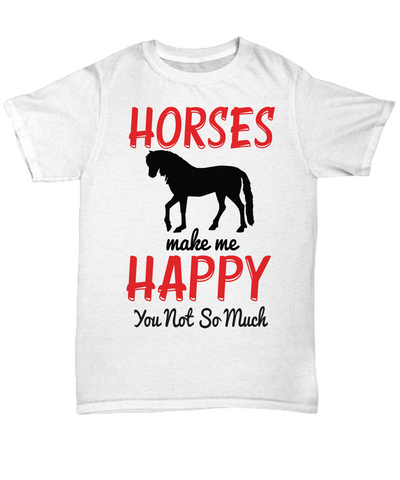 Horses Make Me Happy You Not So Much T-Shirt Gift for Women and Men Animal Lover Novelty Birthday Shirt