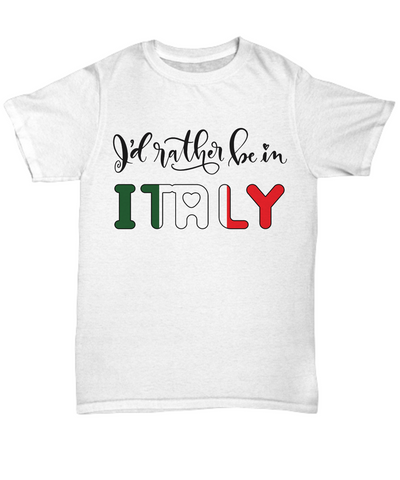 I'd Rather be in Italy Shirt Expat Italian Gift Novelty Birthday Unisex T-Shirt