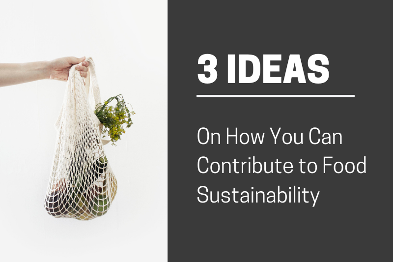 3 Ideas on How You Can Contribute to Food Sustainability