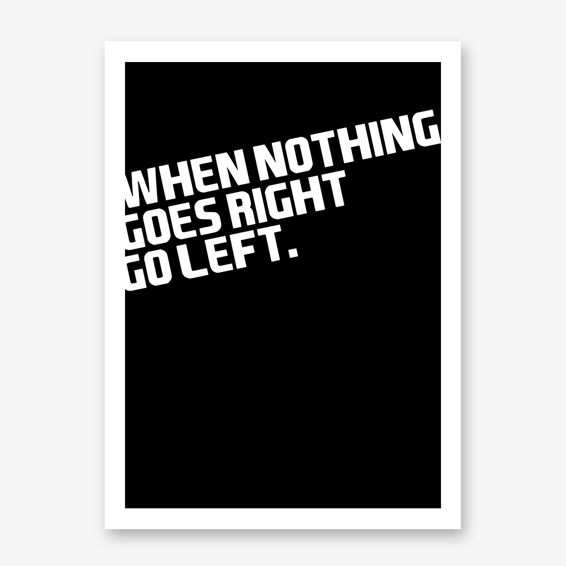 "Black poster print with white text ""when nothing goes right, go left""."