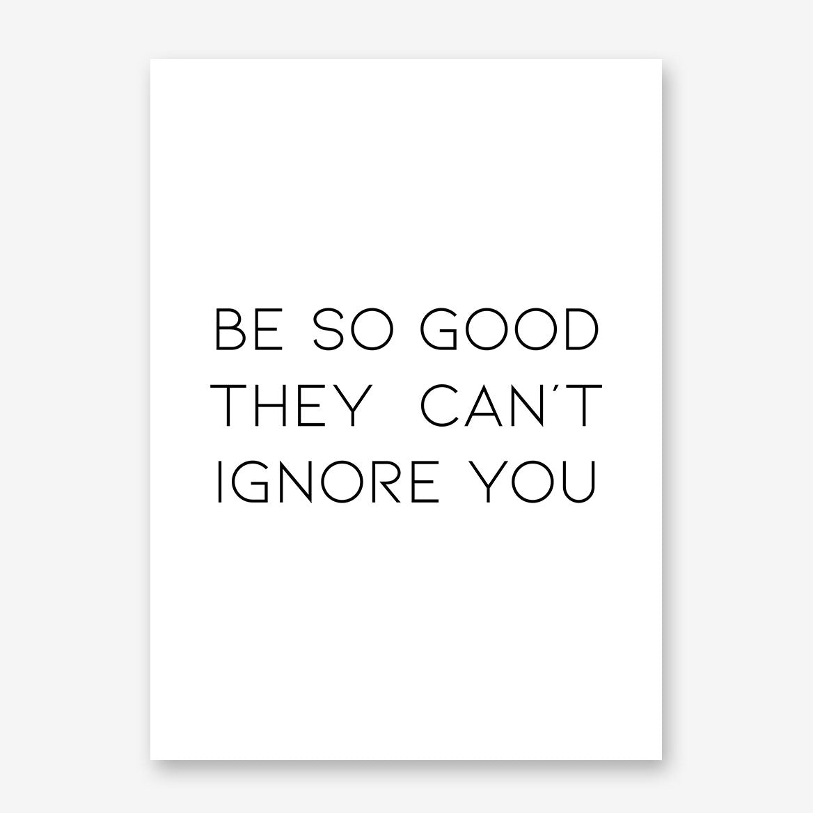 "Typography inspired poster print, with black text ""Be so good they can't ignore you""."