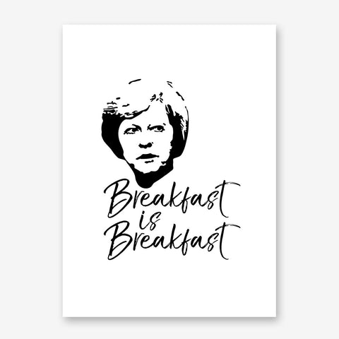 "Black and white typography poster print with the text ""Breakfast is Breakfast"" and Theresa's May portrait."