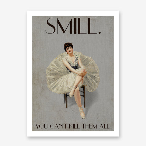 Vintage poster print by Kubistika, with a ballerina smiling and the quote ''Smile. You can't kill them all'', on grey background.
