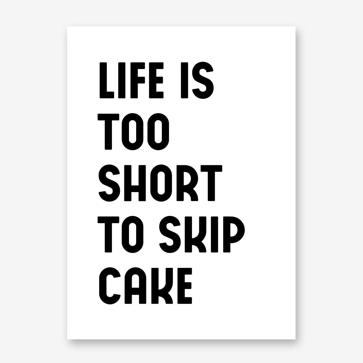 "Poster print with black text ""Life is too short to skip cake"", on white background"