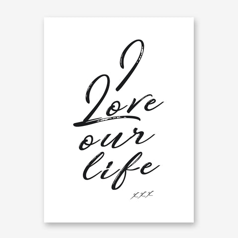 Typography poster print by Kubistika, with the quote 'I love our life xxx', on white background.