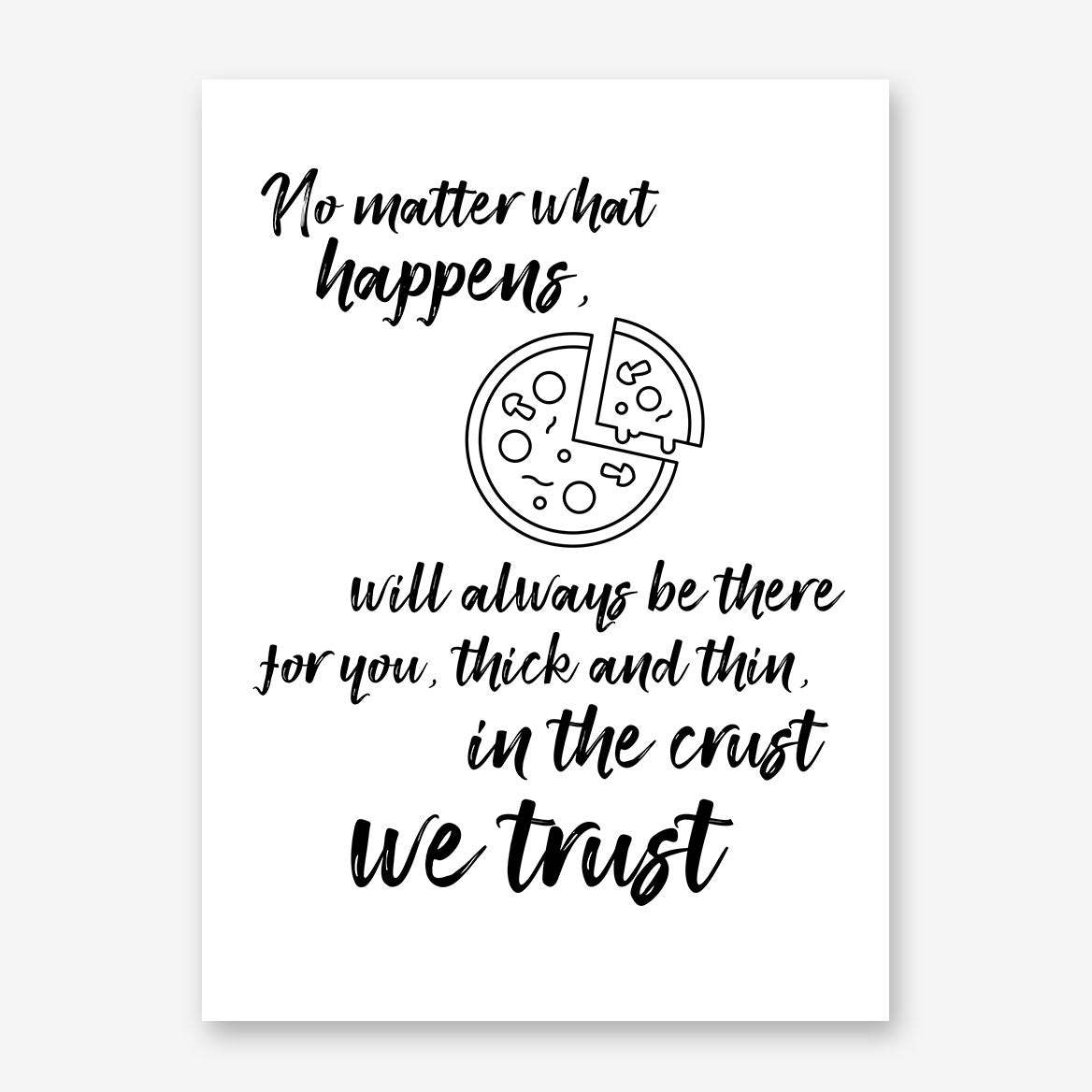 "Kitchen poster print, with a pizza and the text ""No matter what happens, (pizza) will always be there for you, thick and thin, in the crust we trust""."