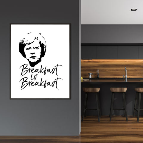 "Black and white typography poster print with the text ""Breakfast is Breakfast"" and Theresa's May portrait - wall view"