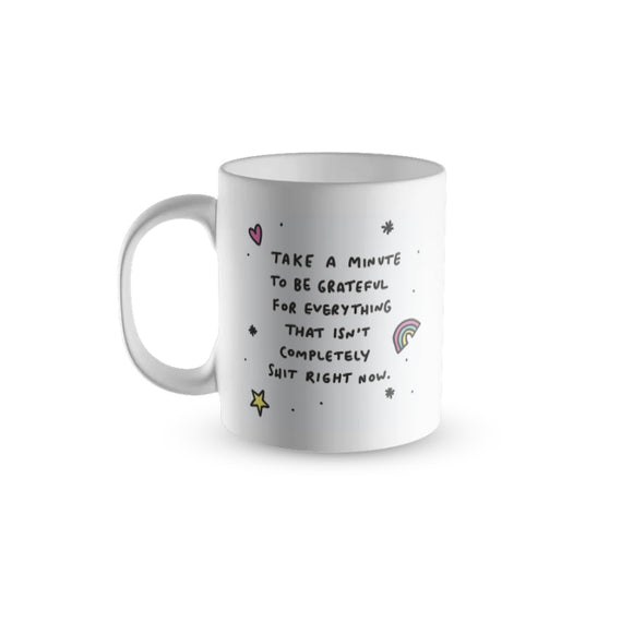 Take A Minute To Be Grateful For Everything That Isn't Completely Shit Right Now Mug