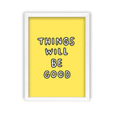 Things Will Be Good Art Print by Veronica Dearly - Frame, Size & Colour Options