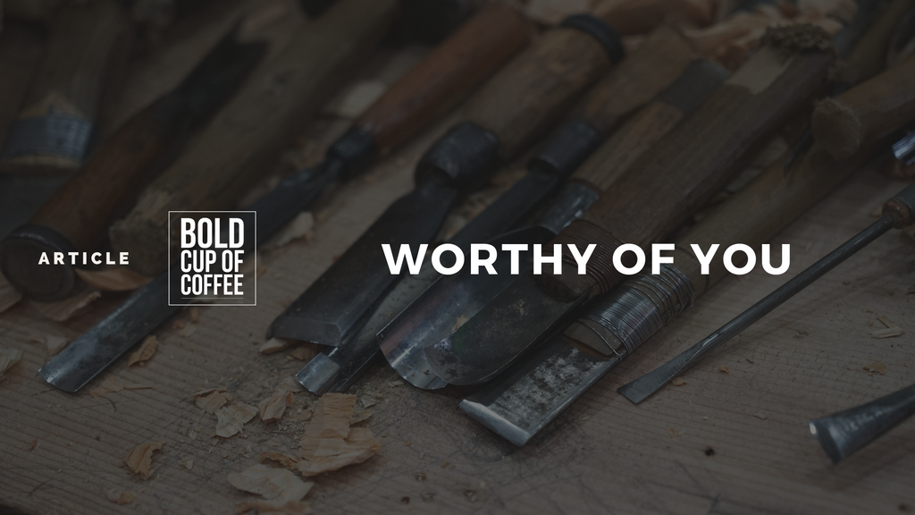 Worthy of you