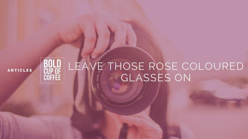 Keep Those Rose-Coloured Glasses On
