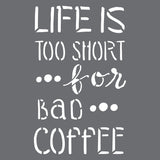 Life is Too Short for Bad Coffee Stencil