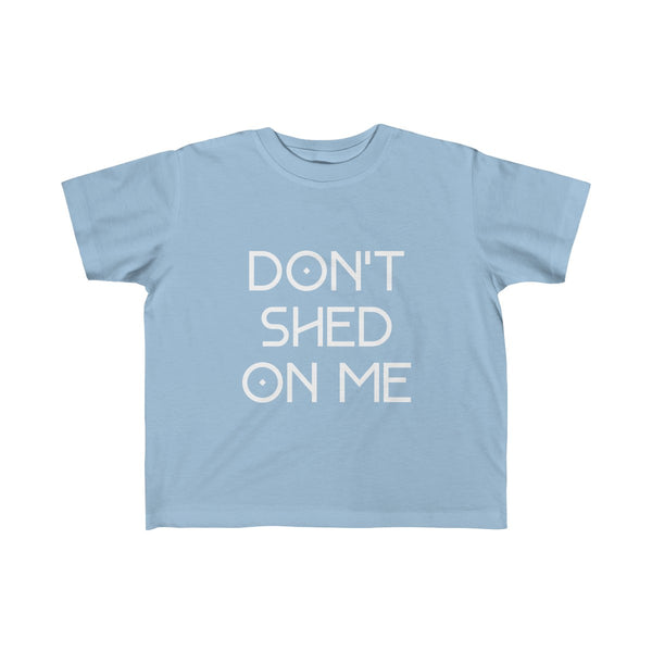 TODDLER + DON'T SHED ON ME
