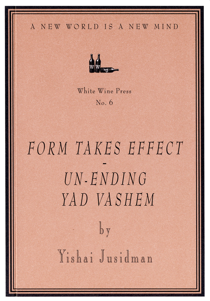 Form Takes Effect - Un-ending Yad Vashem by Yishai Jusidman [White Wine Press No. 6]