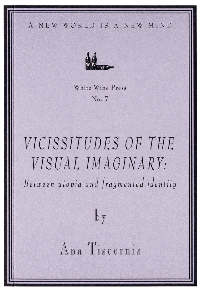 Vicissitudes of the Visual Imaginary by Ana Tiscornia [White Wine Press No. 7]