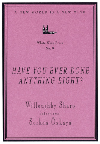 """Have You Ever Done Anything Right?"" Willoughby Sharp Interviews Serkan Ozkaya [White Wine Press No. 9]"