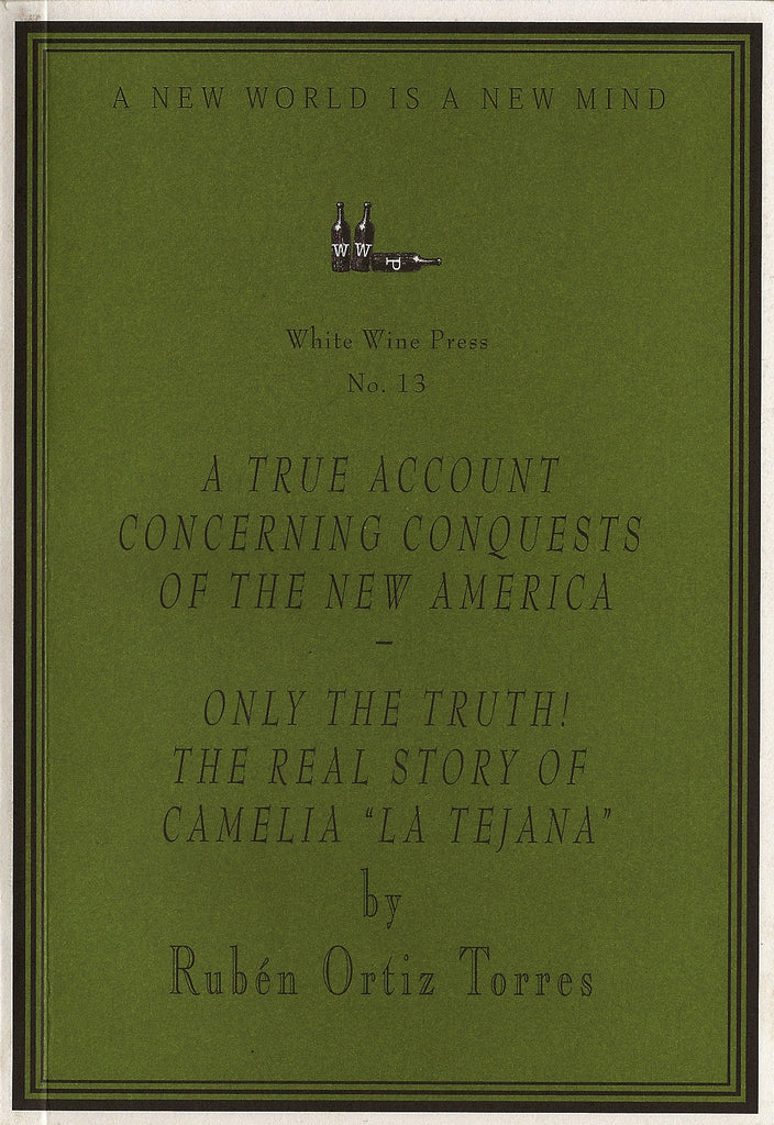 "A True Account Concerning Conquests of the New America - Only the Truth! The Real Story of Camelia ""La Tejana"" by Rub̩n Ortiz Torres [White Wine Press No. 13]"