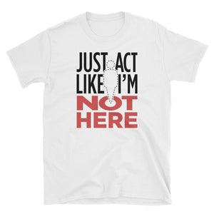 Just Act Like I'm Not Here: Unisex T-Shirt
