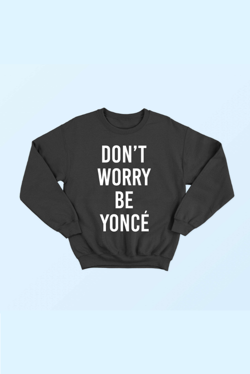 DON'T WORRY BEYONCE CREWNECK SWEATSHIRT
