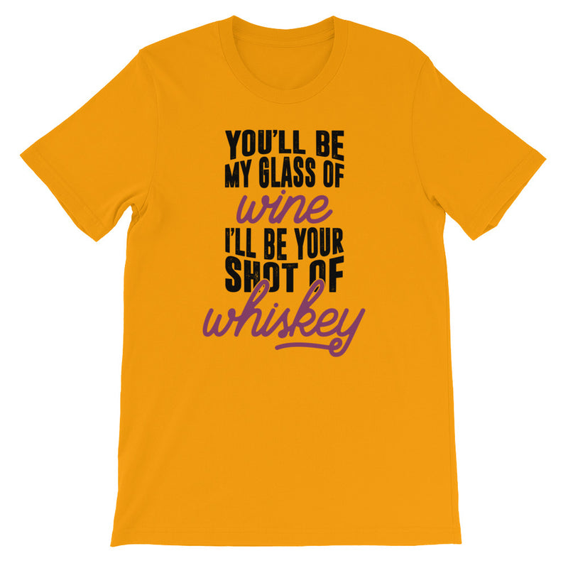 You be wine, I'll be whiskey- Unisex T-Shirt