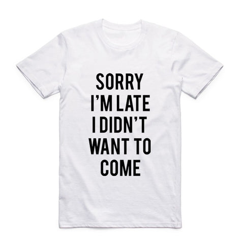 The Sorry I'm late I didn't Want To Come T-Shirt - EconomicShopping