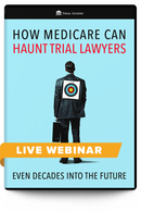 How Medicare Can Haunt Trial Lawyers . . . Even Decades into the Future - Live Webinar