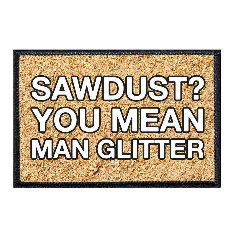 Sawdust? You Mean Man Glitter - Removable Patch - Pull Patch - Removable Patches For Authentic Flexfit and Snapback Hats