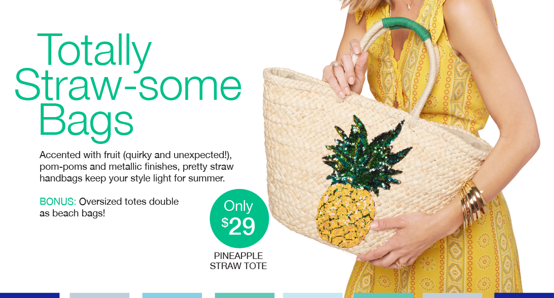 Totally Straw-some Bags. Accented with fruit (quirky and unexpected), pom-poms and metallic finishes, pretty straw handbags keep your style light for summer. Bonus: Oversized totes double as beach bags!