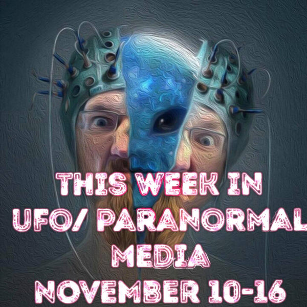 This Week In UFO and Paranormal Media! November 10th-16th 2019