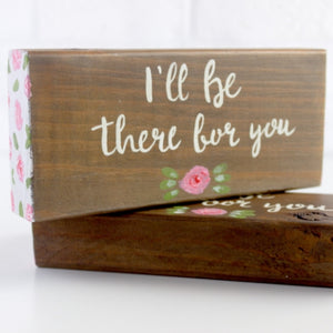 hand painted wooden block sign with quote I'll be there for you and a small rose