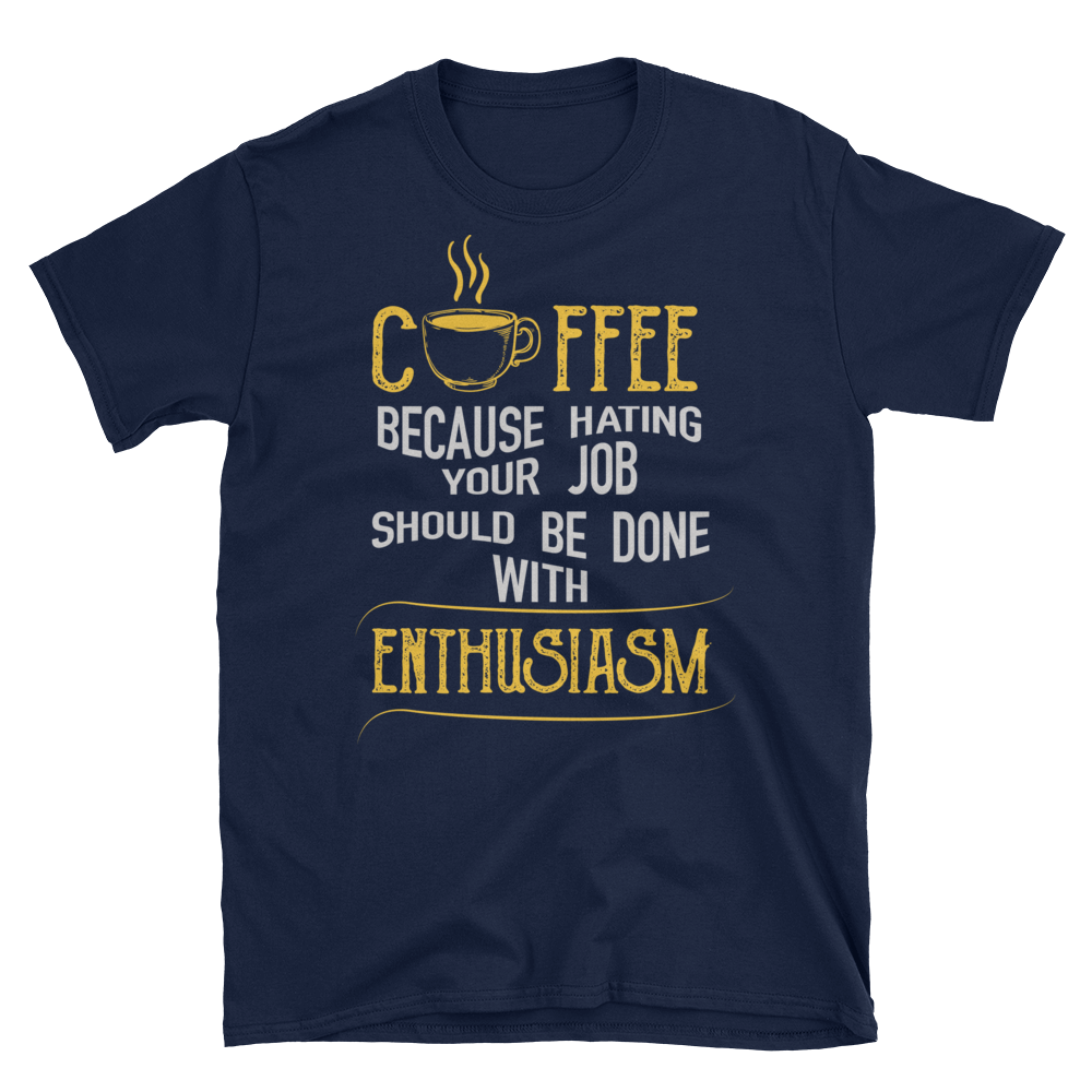 """Coffee, Because Hating Your Job Should Be Done With Enthusiasm"" T-Shirt"