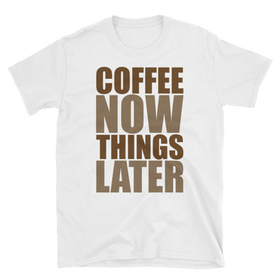 """Coffee Now Things Later"" T-Shirt"