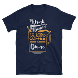 """To Drink Is Human, To Drink Coffee Is Divine"" T-Shirt"
