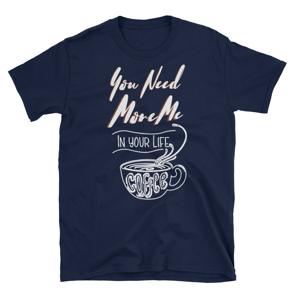 """You Need More Me In Your Life"" T-Shirt"