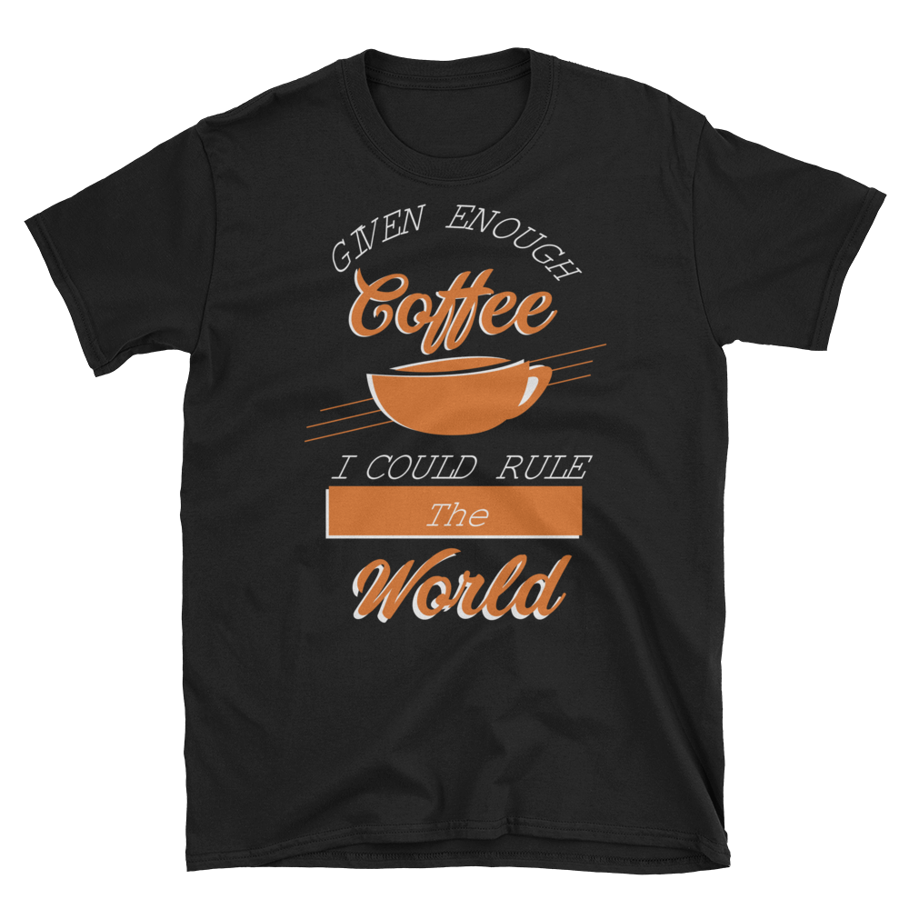 """Given Enough Coffee I Could Rule The World"" T-Shirt"